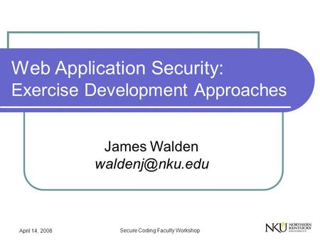 April 14, 2008 Secure Coding Faculty Workshop Web Application Security: Exercise Development Approaches James Walden