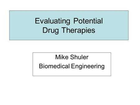 Evaluating Potential Drug Therapies Mike Shuler Biomedical Engineering.