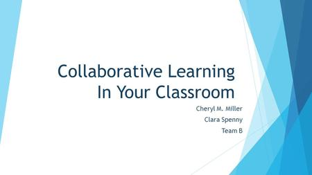 Collaborative Learning In Your Classroom Cheryl M. Miller Clara Spenny Team B.