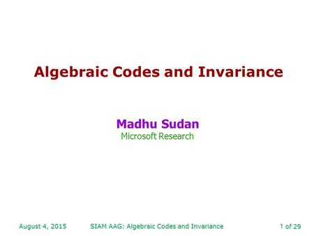 Of 29 August 4, 2015SIAM AAG: Algebraic Codes and Invariance1 Algebraic Codes and Invariance Madhu Sudan Microsoft Research.