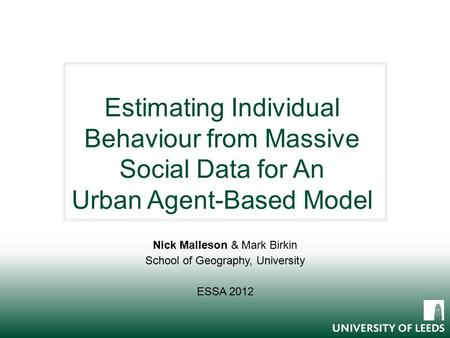 Estimating Individual Behaviour from Massive Social Data for An Urban Agent-Based Model Nick Malleson & Mark Birkin School of Geography, University ESSA.