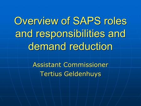 Overview of SAPS roles and responsibilities and demand reduction Assistant Commissioner Tertius Geldenhuys.