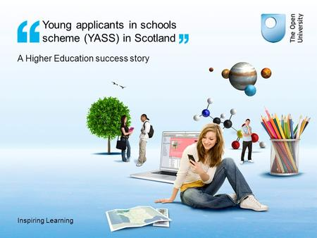 Inspiring Learning Young applicants in schools scheme (YASS) in Scotland A Higher Education success story.
