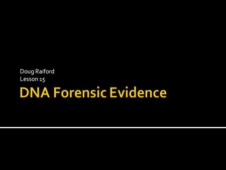 Doug Raiford Lesson 15.  Every cell has identical DNA  If know the sequence of a suspect can compare to evidence  But wait… Do we have to sequence.