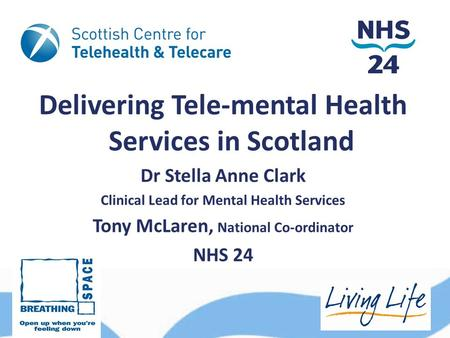 Delivering Tele-mental Health Services in Scotland Dr Stella Anne Clark Clinical Lead for Mental Health Services Tony McLaren, National Co-ordinator NHS.