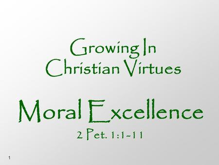 1 Growing In Christian Virtues Moral Excellence <strong>2</strong> Pet. 1:1-11.