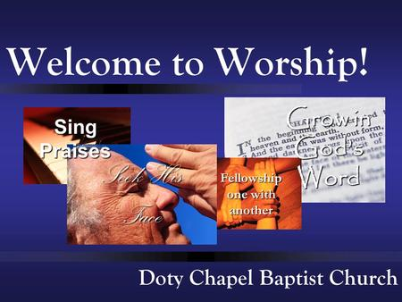 Doty Chapel Baptist Church Welcome to Worship! Seek His Face Sing Praises Fellowship one with another Grow in God's Word.