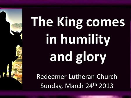 Redeemer Lutheran Church Sunday, March 24 th 2013 The King comes in humility and glory.