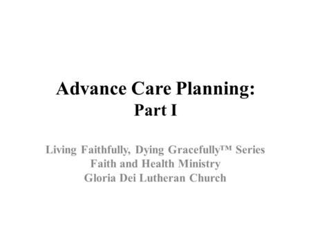 Advance Care Planning: Part I Living Faithfully, Dying Gracefully™ Series Faith and Health Ministry Gloria Dei Lutheran Church.