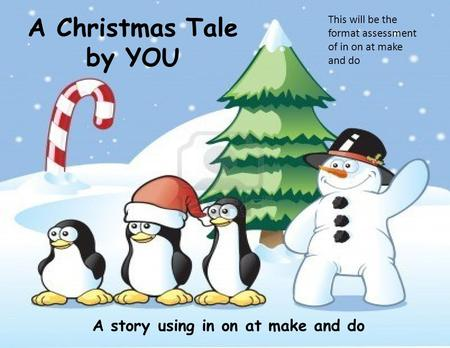 A Christmas Tale by YOU A story using in on at make and do This will be the format assessment of in on at make and do.
