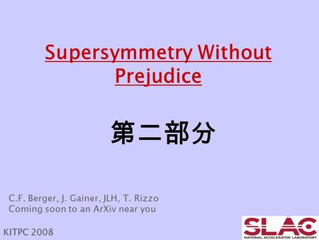 Supersymmetry Without Prejudice 第二部分 KITPC 2008 C.F. Berger, J. Gainer, JLH, T. Rizzo Coming soon to an ArXiv near you.