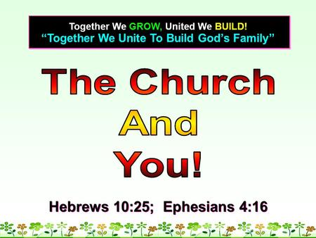 """Together We Unite To Build God's Family"" Together We GROW, United We BUILD! Hebrews 10:25; Ephesians 4:16."