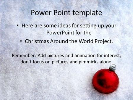 Power Point template Here are some ideas for setting up your PowerPoint for the Christmas Around the World Project. Remember: Add pictures and animation.