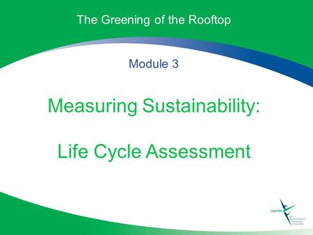 The Greening of the Rooftop Module 3 Measuring Sustainability: Life Cycle Assessment.