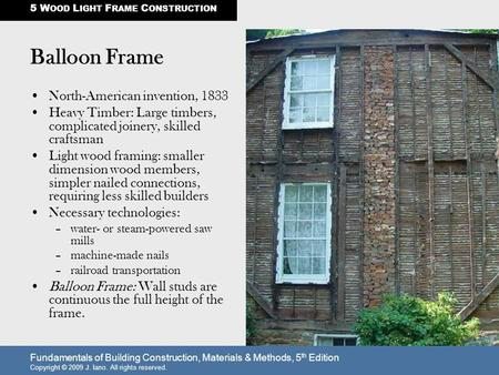 Fundamentals of Building Construction, Materials & Methods, 5 th Edition Copyright © 2009 J. Iano. All rights reserved. Balloon Frame North-American invention,