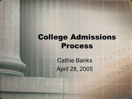 College Admissions Process Cathie Banks April 28, 2005.