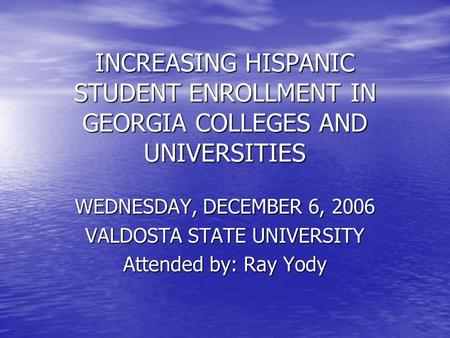 INCREASING HISPANIC STUDENT ENROLLMENT IN GEORGIA COLLEGES AND UNIVERSITIES WEDNESDAY, DECEMBER 6, 2006 VALDOSTA STATE UNIVERSITY Attended by: Ray Yody.