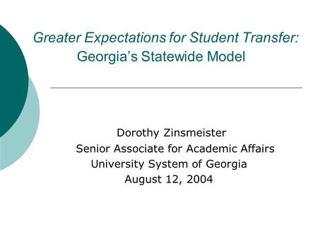 Greater Expectations for Student Transfer: Georgia's Statewide Model Dorothy Zinsmeister Senior Associate for Academic Affairs University System of Georgia.