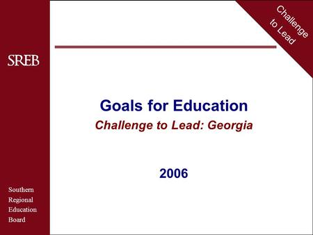 Challenge to Lead Southern Regional Education Board Georgia Goals for Education Challenge to Lead: Georgia 2006 Challenge to Lead Southern Regional Education.