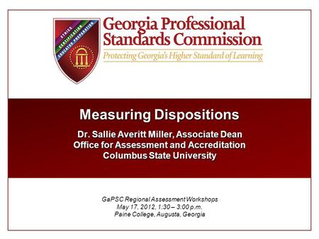 Measuring Dispositions Dr. Sallie Averitt Miller, Associate Dean Office for Assessment and Accreditation Columbus State University GaPSC Regional Assessment.