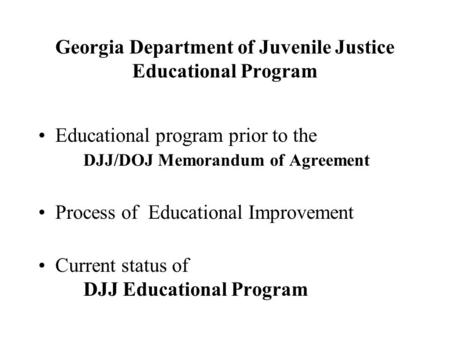 Georgia Department of Juvenile Justice Educational Program Educational program prior to the DJJ/DOJ Memorandum of Agreement Process of Educational Improvement.