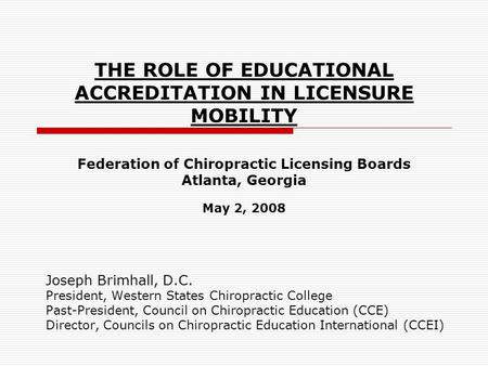 THE ROLE OF EDUCATIONAL ACCREDITATION IN LICENSURE MOBILITY Federation of Chiropractic Licensing Boards Atlanta, Georgia May 2, 2008 Joseph Brimhall, D.C.
