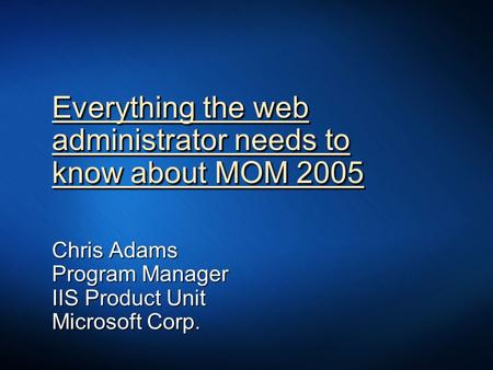 Everything the web administrator needs to know about MOM 2005 Chris Adams Program Manager IIS Product Unit Microsoft Corp.