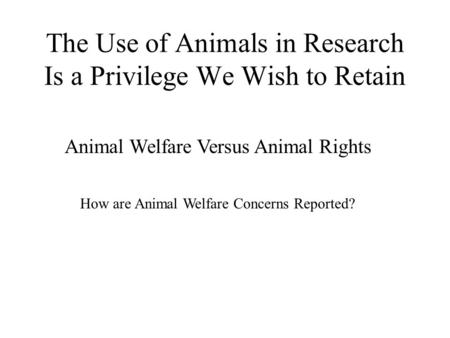 The Use of Animals in Research Is a Privilege We Wish to Retain Animal Welfare Versus Animal Rights How are Animal Welfare Concerns Reported?