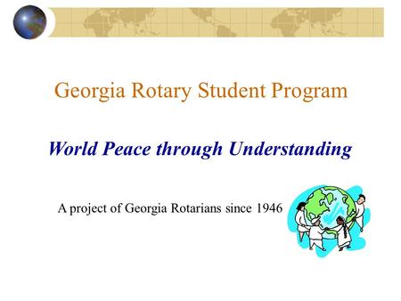 Georgia Rotary Student Program World Peace through Understanding A project of Georgia Rotarians since 1946.