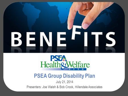 PSEA Group Disability Plan July 21, 2014 Presenters: Joe Walsh & Bob Crook, Hillendale Associates.
