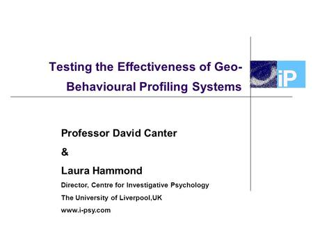 Testing the Effectiveness of Geo- Behavioural Profiling Systems Professor David Canter & Laura Hammond Director, Centre for Investigative Psychology The.