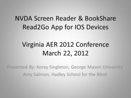 NVDA Screen Reader & BookShare Read2Go App for IOS Devices Virginia AER 2012 Conference March 22, 2012 Presented By: Korey Singleton, George Mason University.