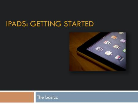 IPADS: GETTING STARTED The basics.. Appleid – What is it and what does it do?  Your appleid is your username for your apple products. It allows you to.