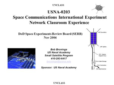 Bob Bruninga US Naval Academy Small Satellite Program 410-293-6417 Sponsor: US Naval Academy UNCLASS DoD Space Experiments Review Board.