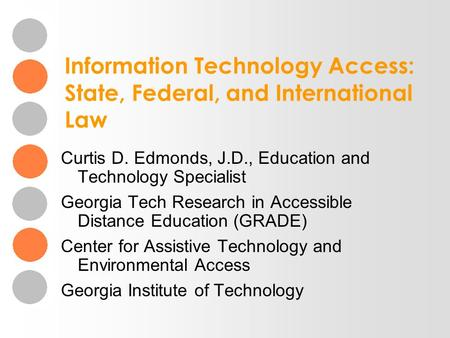 Information Technology Access: State, Federal, and International Law Curtis D. Edmonds, J.D., Education and Technology Specialist Georgia Tech Research.