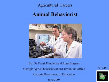 Agricultural Careers Animal Behaviorist By: Dr. Frank Flanders and Anna Burgess Georgia Agricultural Education Curriculum Office Georgia Department of.