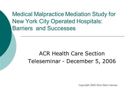 Medical Malpractice Mediation Study for New York City Operated Hospitals: Barriers and Successes ACR Health Care Section Teleseminar - December 5, 2006.