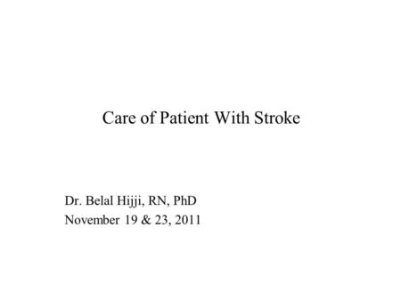 Care of Patient With Stroke Dr. Belal Hijji, RN, PhD November 19 & 23, 2011.