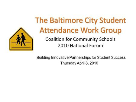 The Baltimore City Student Attendance Work Group Coalition for Community Schools 2010 National Forum Building Innovative Partnerships for Student Success.