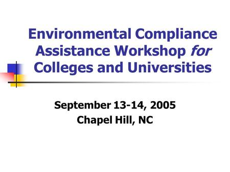 Environmental Compliance Assistance Workshop for Colleges and Universities September 13-14, 2005 Chapel Hill, NC.