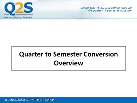 Quarter to Semester Conversion TECHNICAL COLLEGE SYSTEM OF GEORGIA Guiding (the TCSG/your college) through the Quarter to Semester transition Quarter to.
