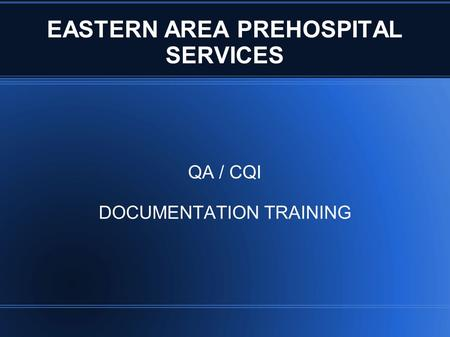 EASTERN AREA PREHOSPITAL SERVICES QA / CQI DOCUMENTATION TRAINING.