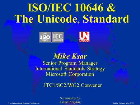 1 21st International Unicode ConferenceDublin, Ireland, May 2002 ISO/IEC 10646 & The Unicode ® Standard Mike Ksar Senior Program Manager International.