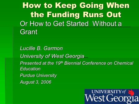 How to Keep Going When the Funding Runs Out Or How to Get Started Without a Grant Lucille B. Garmon University of West Georgia Presented at the 19 th Biennial.