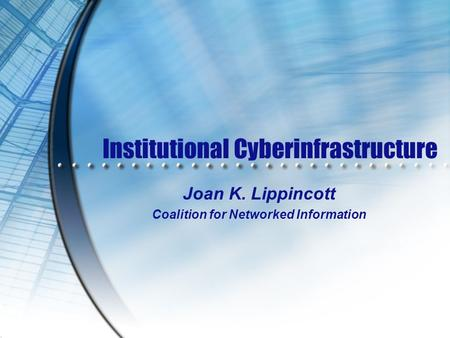 Institutional Cyberinfrastructure Joan K. Lippincott Coalition for Networked Information.