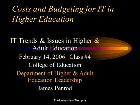 The University of Memphis Costs and Budgeting for IT in Higher Education IT Trends & Issues in Higher & Adult Education February 14, 2006 Class #4 College.