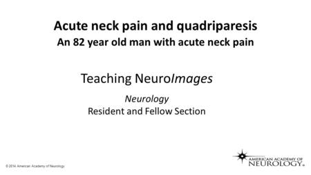 Acute neck pain and quadriparesis An 82 year old man with acute neck pain Teaching NeuroImages Neurology Resident and Fellow Section © 2014 American Academy.