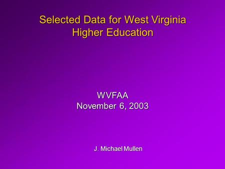 Selected Data for West Virginia Higher Education J. Michael Mullen WVFAA November 6, 2003.