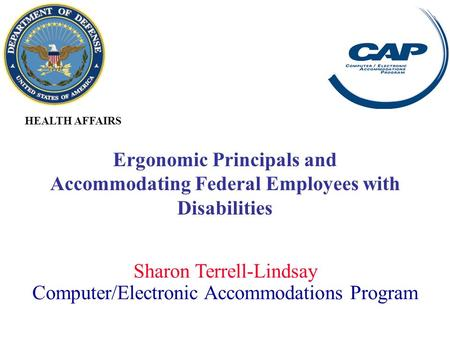 Sharon Terrell-Lindsay Computer/Electronic Accommodations Program HEALTH AFFAIRS Ergonomic Principals and Accommodating Federal Employees with Disabilities.