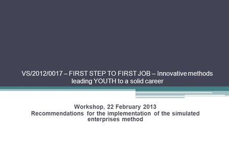 VS/2012/0017 – FIRST STEP TO FIRST JOB – Innovative methods leading YOUTH to a solid career Workshop, 22 February 2013 Recommendations for the implementation.